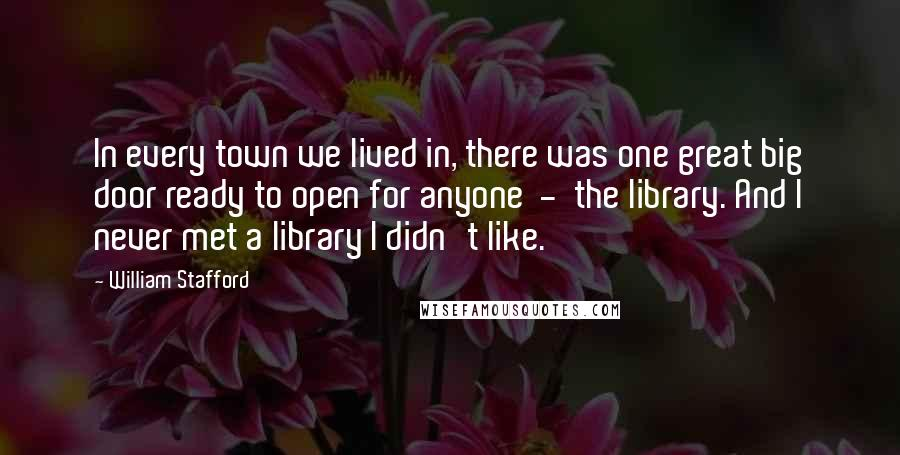 William Stafford quotes: In every town we lived in, there was one great big door ready to open for anyone - the library. And I never met a library I didn't like.