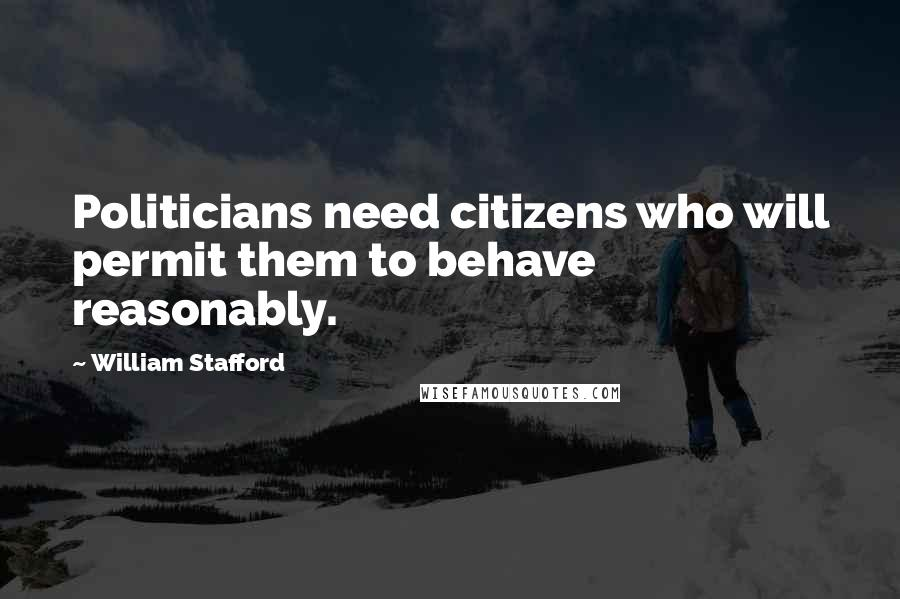 William Stafford quotes: Politicians need citizens who will permit them to behave reasonably.