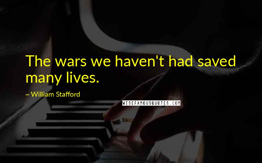 William Stafford quotes: The wars we haven't had saved many lives.