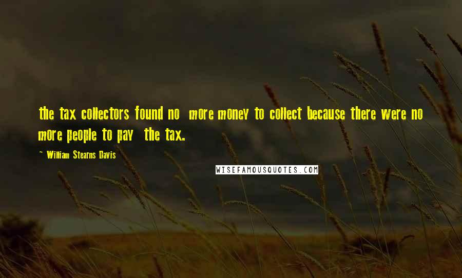 William Stearns Davis quotes: the tax collectors found no more money to collect because there were no more people to pay the tax.