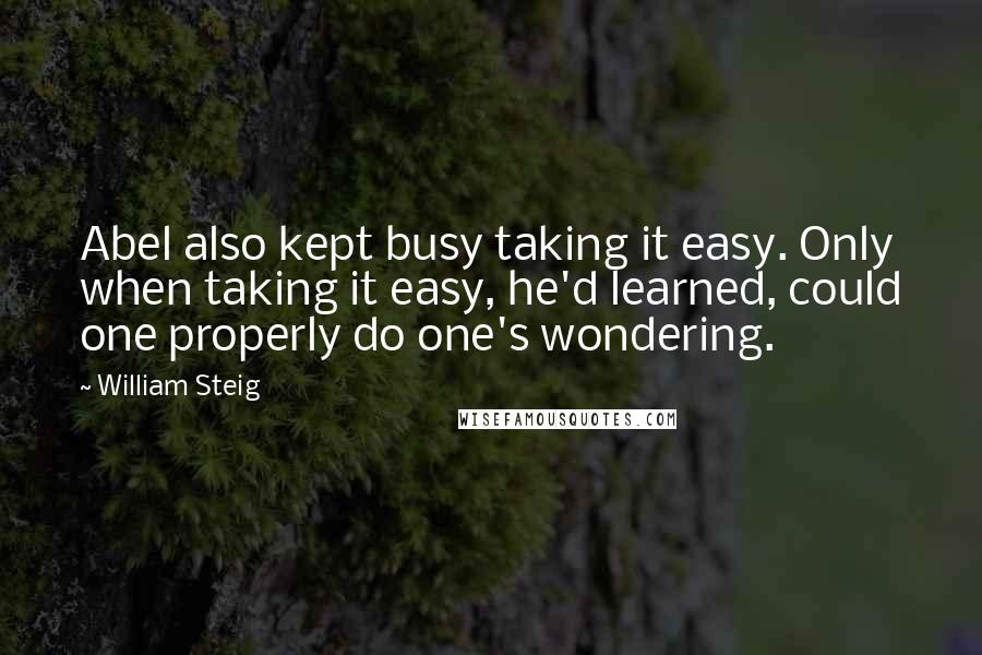 William Steig quotes: Abel also kept busy taking it easy. Only when taking it easy, he'd learned, could one properly do one's wondering.