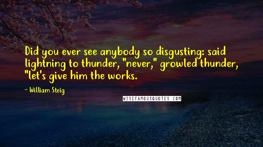 "William Steig quotes: Did you ever see anybody so disgusting: said lightning to thunder, ""never,"" growled thunder, ""let's give him the works."