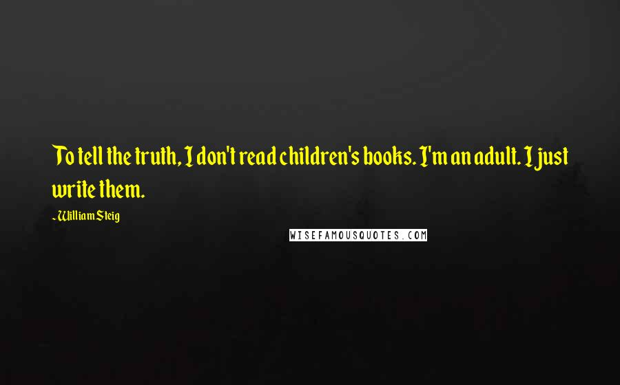 William Steig quotes: To tell the truth, I don't read children's books. I'm an adult. I just write them.