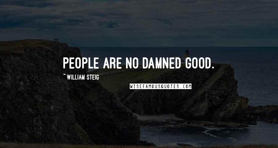 William Steig quotes: People are no damned good.