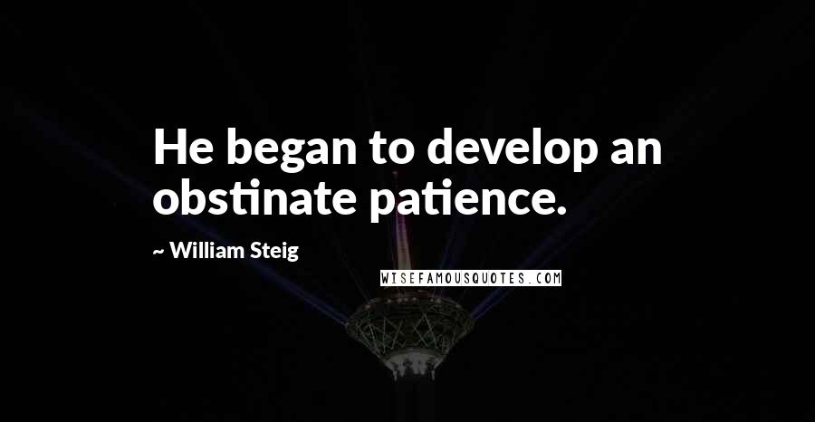 William Steig quotes: He began to develop an obstinate patience.