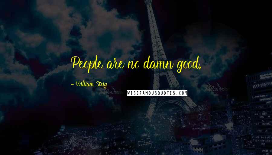 William Steig quotes: People are no damn good.