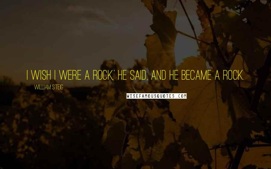 William Steig quotes: I wish I were a rock,' he said, and he became a rock.