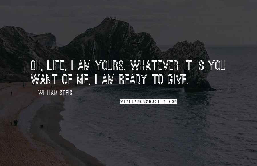 William Steig quotes: Oh, Life, I am yours. Whatever it is you want of me, I am ready to give.