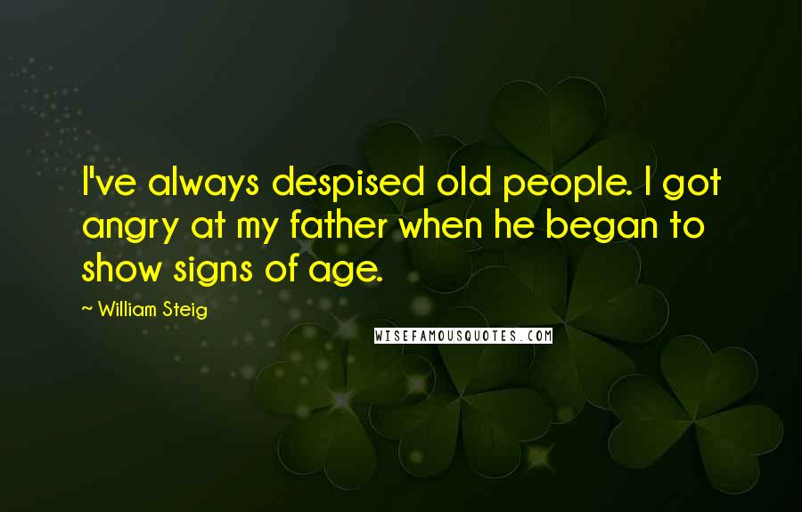 William Steig quotes: I've always despised old people. I got angry at my father when he began to show signs of age.