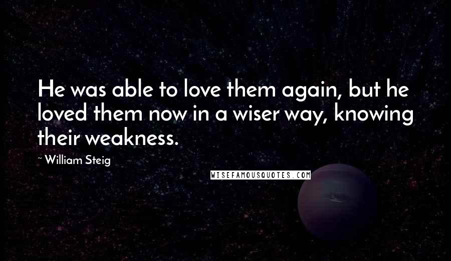 William Steig quotes: He was able to love them again, but he loved them now in a wiser way, knowing their weakness.