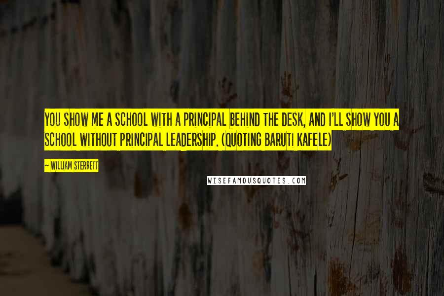 William Sterrett quotes: You show me a school with a principal behind the desk, and I'll show you a school without principal leadership. (Quoting Baruti Kafele)
