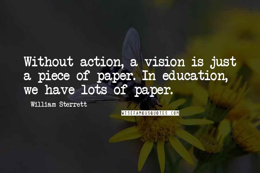 William Sterrett quotes: Without action, a vision is just a piece of paper. In education, we have lots of paper.
