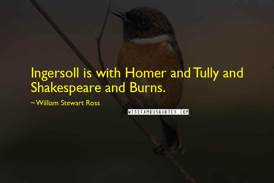 William Stewart Ross quotes: Ingersoll is with Homer and Tully and Shakespeare and Burns.