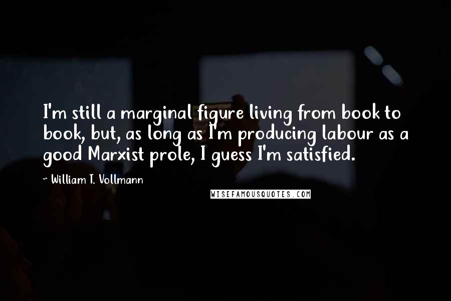 William T. Vollmann quotes: I'm still a marginal figure living from book to book, but, as long as I'm producing labour as a good Marxist prole, I guess I'm satisfied.