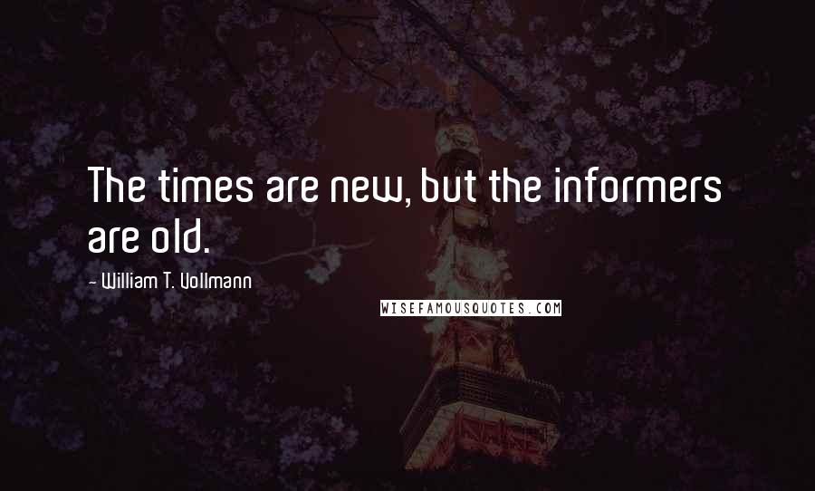 William T. Vollmann quotes: The times are new, but the informers are old.