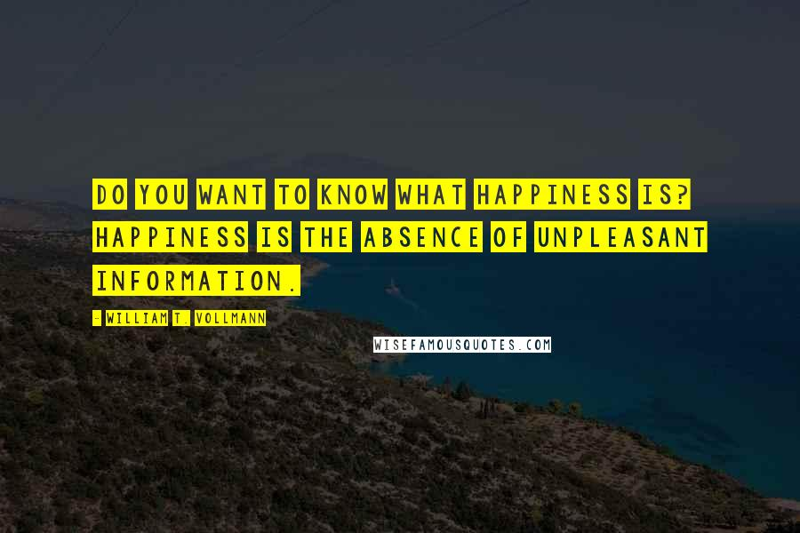 William T. Vollmann quotes: Do you want to know what happiness is? Happiness is the absence of unpleasant information.