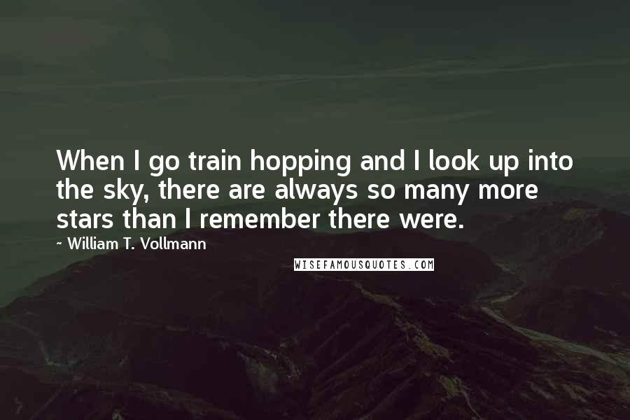 William T. Vollmann quotes: When I go train hopping and I look up into the sky, there are always so many more stars than I remember there were.