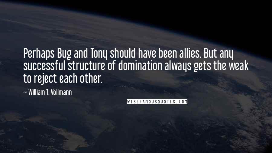 William T. Vollmann quotes: Perhaps Bug and Tony should have been allies. But any successful structure of domination always gets the weak to reject each other.