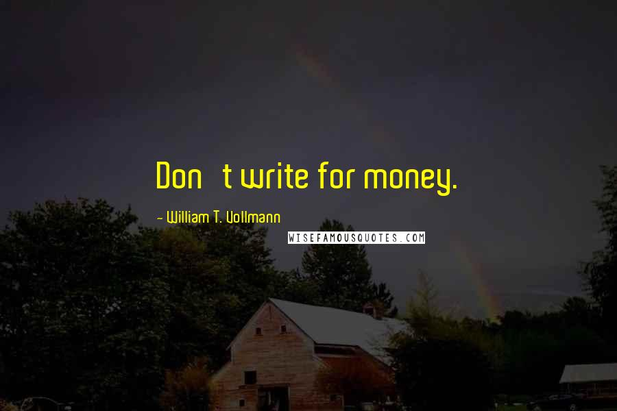 William T. Vollmann quotes: Don't write for money.