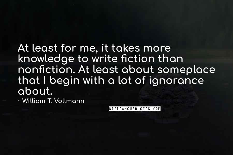 William T. Vollmann quotes: At least for me, it takes more knowledge to write fiction than nonfiction. At least about someplace that I begin with a lot of ignorance about.