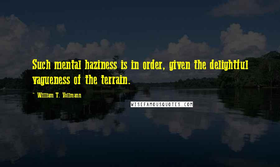 William T. Vollmann quotes: Such mental haziness is in order, given the delightful vagueness of the terrain.