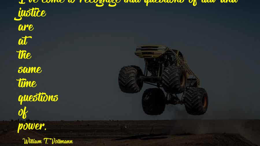 William T. Vollmann quotes: I've come to recognize that questions of law and justice are at the same time questions of power.