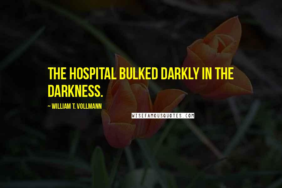 William T. Vollmann quotes: The hospital bulked darkly in the darkness.