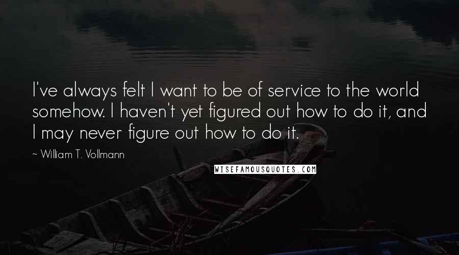 William T. Vollmann quotes: I've always felt I want to be of service to the world somehow. I haven't yet figured out how to do it, and I may never figure out how to