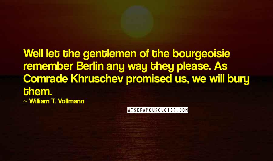 William T. Vollmann quotes: Well let the gentlemen of the bourgeoisie remember Berlin any way they please. As Comrade Khruschev promised us, we will bury them.