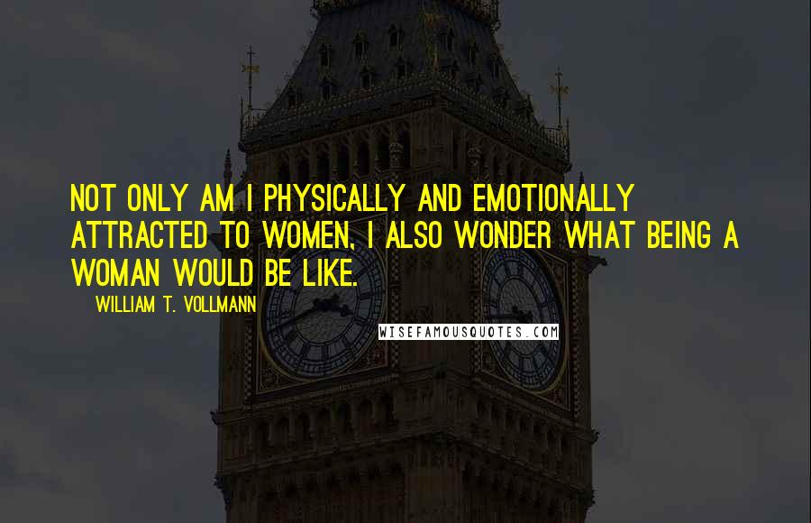 William T. Vollmann quotes: Not only am I physically and emotionally attracted to women, I also wonder what being a woman would be like.