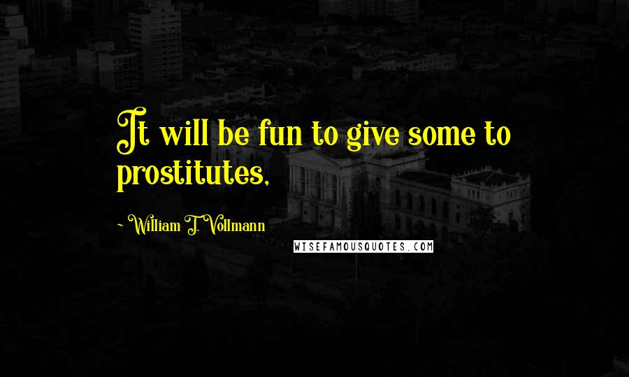 William T. Vollmann quotes: It will be fun to give some to prostitutes,