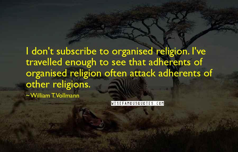 William T. Vollmann quotes: I don't subscribe to organised religion. I've travelled enough to see that adherents of organised religion often attack adherents of other religions.