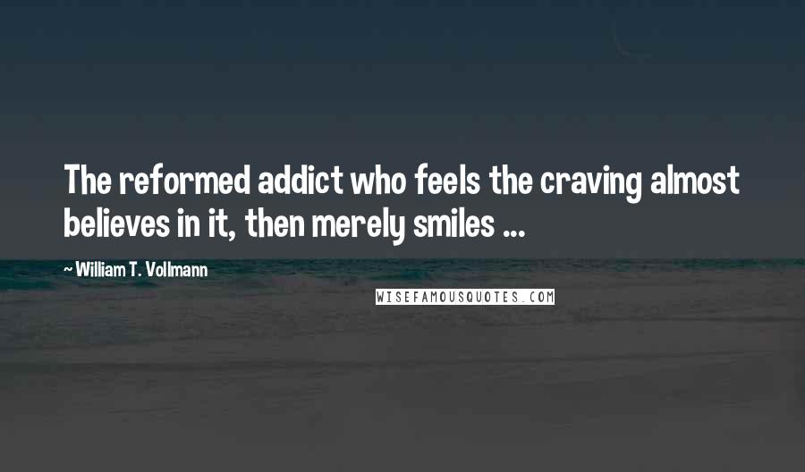 William T. Vollmann quotes: The reformed addict who feels the craving almost believes in it, then merely smiles ...