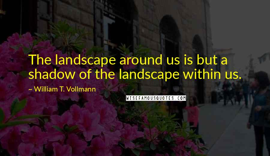 William T. Vollmann quotes: The landscape around us is but a shadow of the landscape within us.