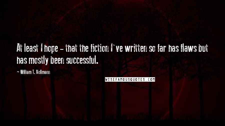 William T. Vollmann quotes: At least I hope - that the fiction I've written so far has flaws but has mostly been successful.