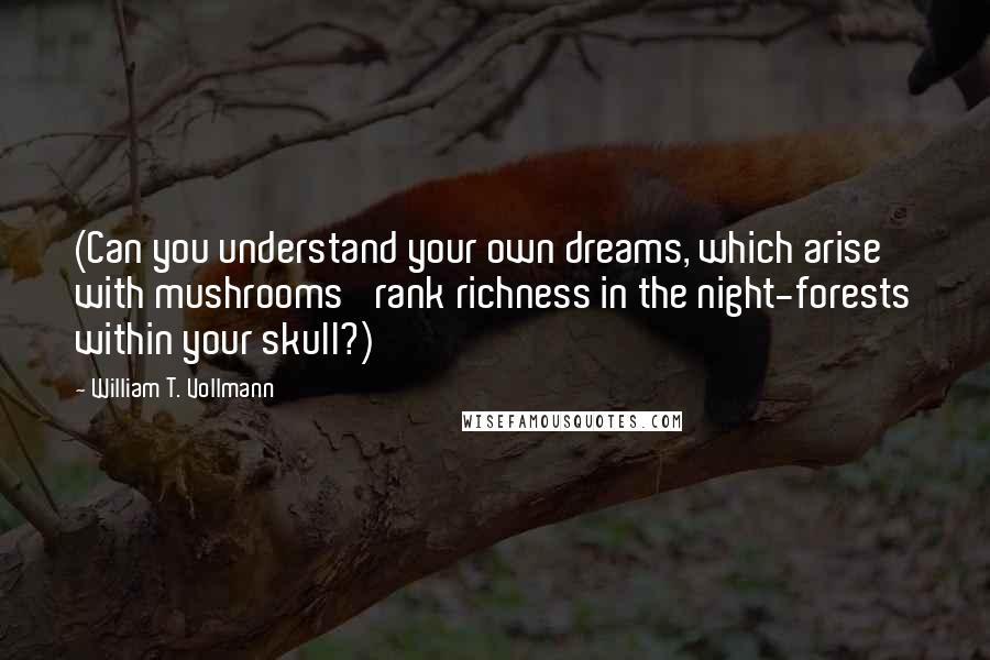 William T. Vollmann quotes: (Can you understand your own dreams, which arise with mushrooms' rank richness in the night-forests within your skull?)