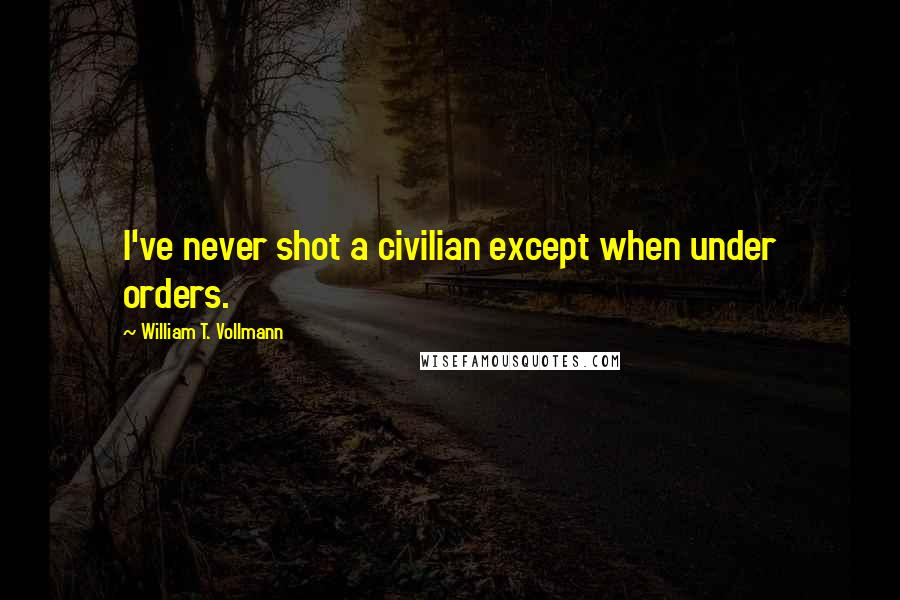 William T. Vollmann quotes: I've never shot a civilian except when under orders.