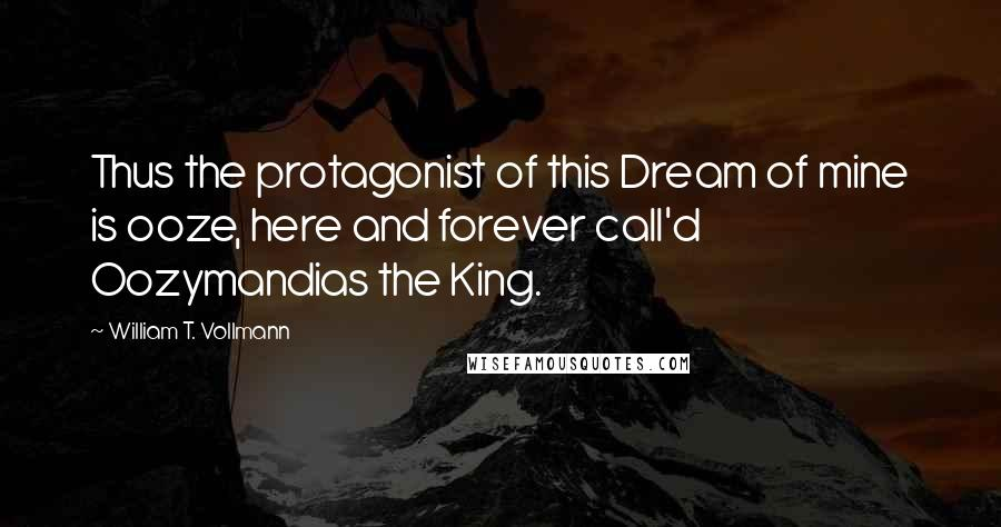 William T. Vollmann quotes: Thus the protagonist of this Dream of mine is ooze, here and forever call'd Oozymandias the King.