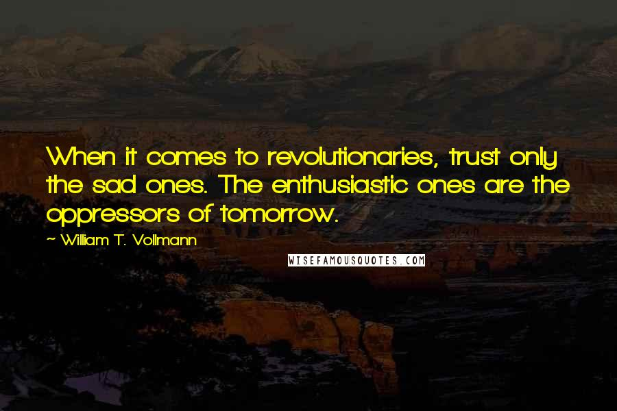 William T. Vollmann quotes: When it comes to revolutionaries, trust only the sad ones. The enthusiastic ones are the oppressors of tomorrow.