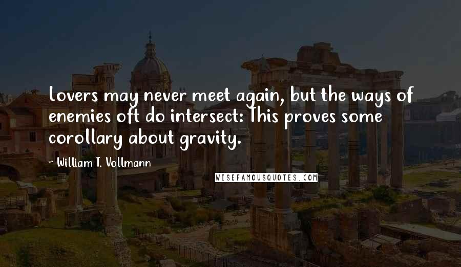 William T. Vollmann quotes: Lovers may never meet again, but the ways of enemies oft do intersect: This proves some corollary about gravity.