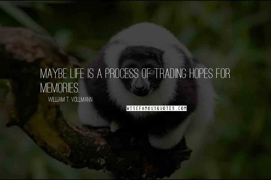 William T. Vollmann quotes: Maybe life is a process of trading hopes for memories.