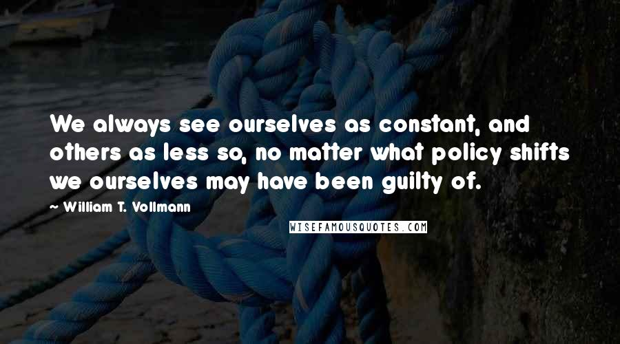 William T. Vollmann quotes: We always see ourselves as constant, and others as less so, no matter what policy shifts we ourselves may have been guilty of.