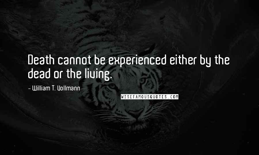 William T. Vollmann quotes: Death cannot be experienced either by the dead or the living.