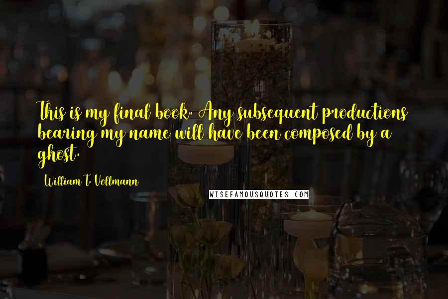 William T. Vollmann quotes: This is my final book. Any subsequent productions bearing my name will have been composed by a ghost.