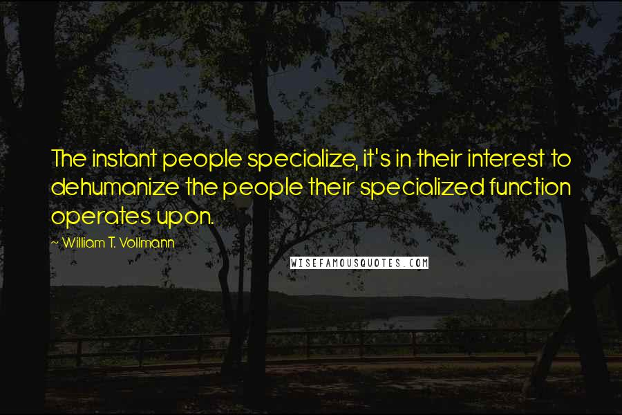 William T. Vollmann quotes: The instant people specialize, it's in their interest to dehumanize the people their specialized function operates upon.