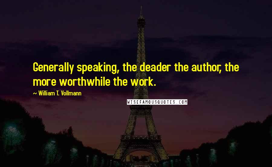 William T. Vollmann quotes: Generally speaking, the deader the author, the more worthwhile the work.