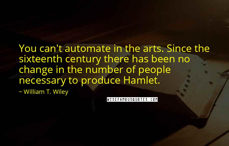 William T. Wiley quotes: You can't automate in the arts. Since the sixteenth century there has been no change in the number of people necessary to produce Hamlet.