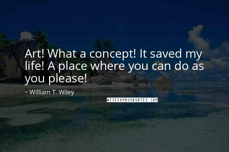 William T. Wiley quotes: Art! What a concept! It saved my life! A place where you can do as you please!