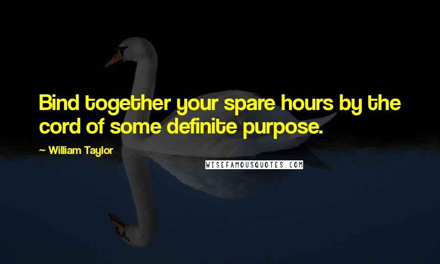 William Taylor quotes: Bind together your spare hours by the cord of some definite purpose.