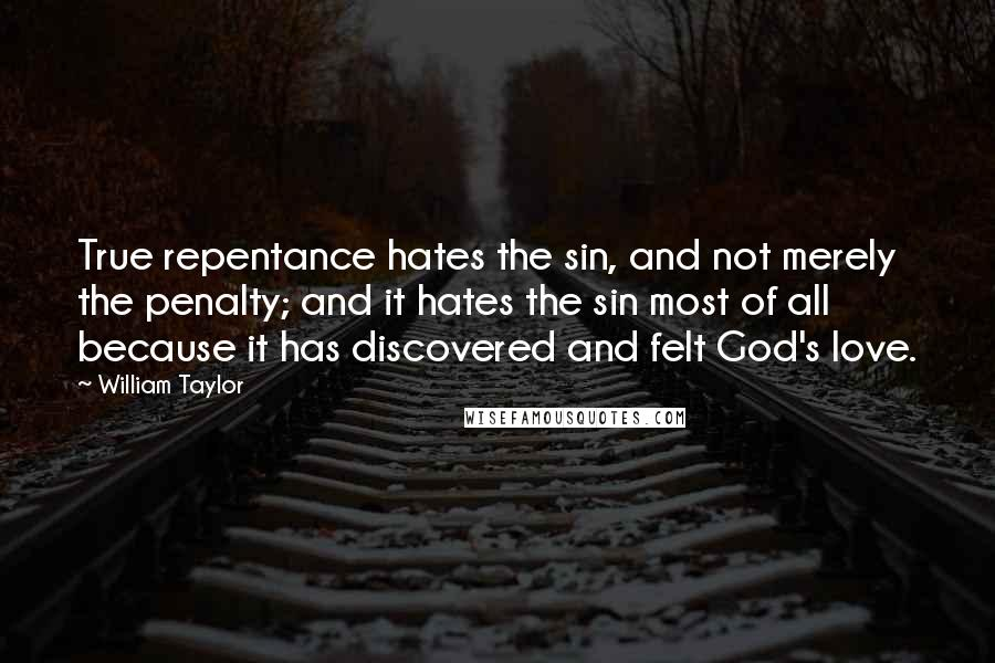 William Taylor quotes: True repentance hates the sin, and not merely the penalty; and it hates the sin most of all because it has discovered and felt God's love.